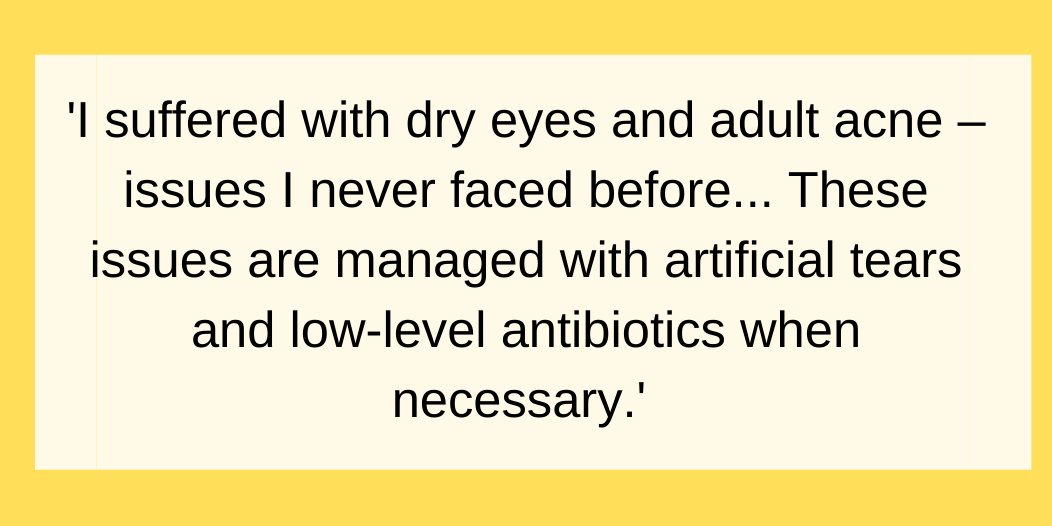 About a year after finishing chemo, I suffered with dry eyes and adult acne – issues I never faced before. My GP thought it was a reaction to the changes that took place during chemo. These issues are managed with artificial tears and low-level antibiotics when necessary.