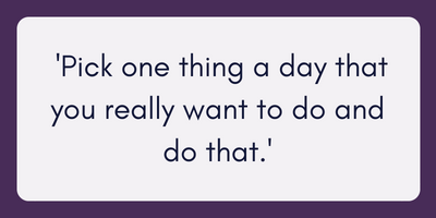 Pick one thing a day that you really want to do and do that.