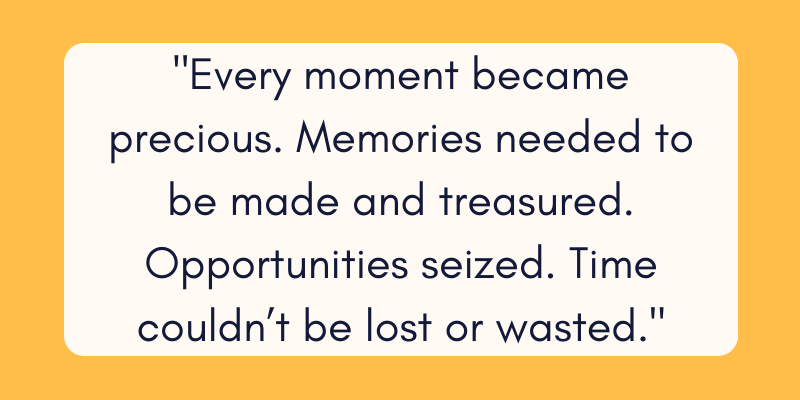 Every moment became precious. Memories needed to be made and treasured. Opportunities seized. Time couldn't be lost or wasted.