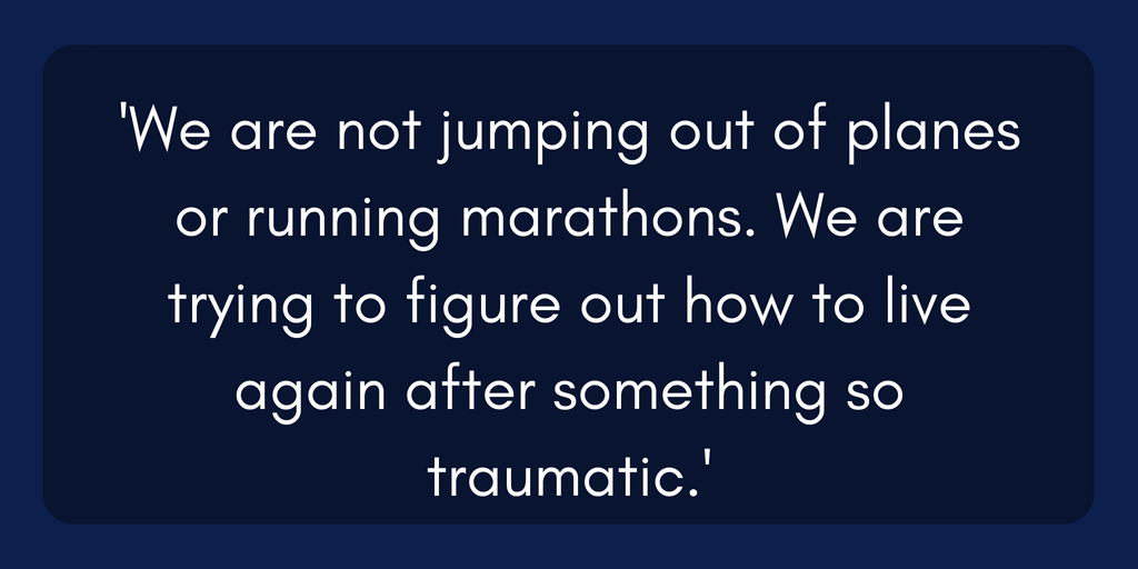 we are not jumping out of planes or running marathons. We are trying to figure out how to live again after something so traumatic.