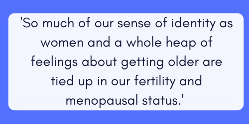 so much of our sense of identity as women and a whole heap of feelings about age and getting older are tied up in our fertility and menopausal status.