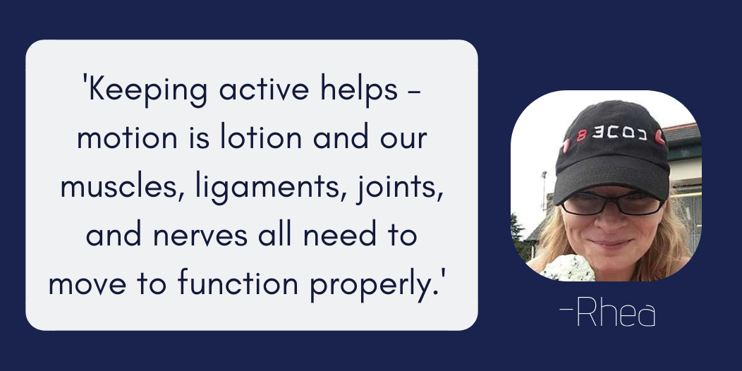 Keeping active helps – motion is lotion and our muscles, ligaments, joints, and nerves all need to move to function properly.