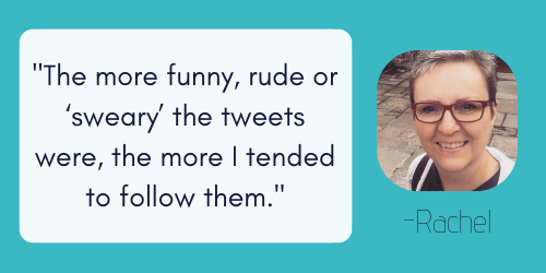 the more funny, rude or 'sweary' the tweets were, the more I tended to follow them.