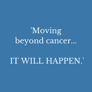 moving beyond cancer. IT WILL HAPPEN.